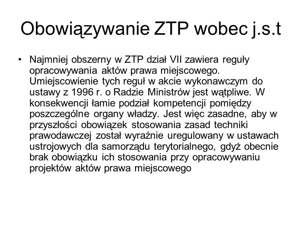 Obowiązywanie ZTP wobec j.s.t Najmniej obszerny w ZTP dział VII zawiera reguły opracowywania aktów prawa miejscowego. Umiejscowienie tych reguł w akci