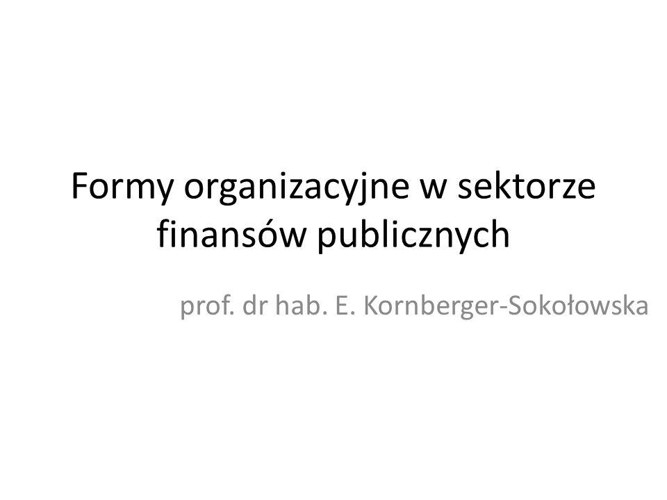 Formy organizacyjne w sektorze finansów publicznych prof. dr hab. E. Kornberger-Sokołowska