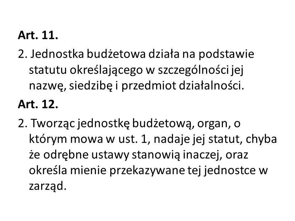 Art. 11. 2. Jednostka budżetowa działa na podstawie statutu określającego w szczególności jej nazwę, siedzibę i przedmiot działalności. Art. 12. 2. Tw