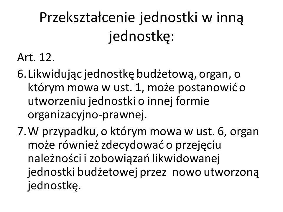Przekształcenie jednostki w inną jednostkę: Art. 12. 6.Likwidując jednostkę budżetową, organ, o którym mowa w ust. 1, może postanowić o utworzeniu jed