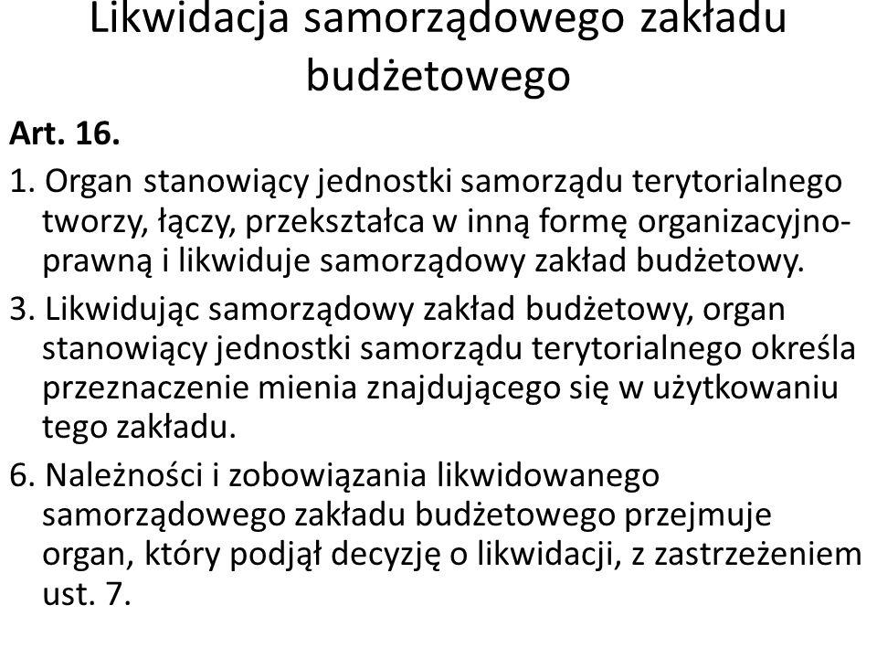 Likwidacja samorządowego zakładu budżetowego Art. 16. 1. Organ stanowiący jednostki samorządu terytorialnego tworzy, łączy, przekształca w inną formę