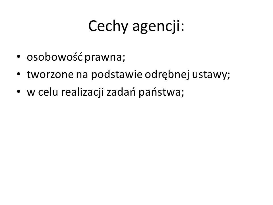 Cechy agencji: osobowość prawna; tworzone na podstawie odrębnej ustawy; w celu realizacji zadań państwa;