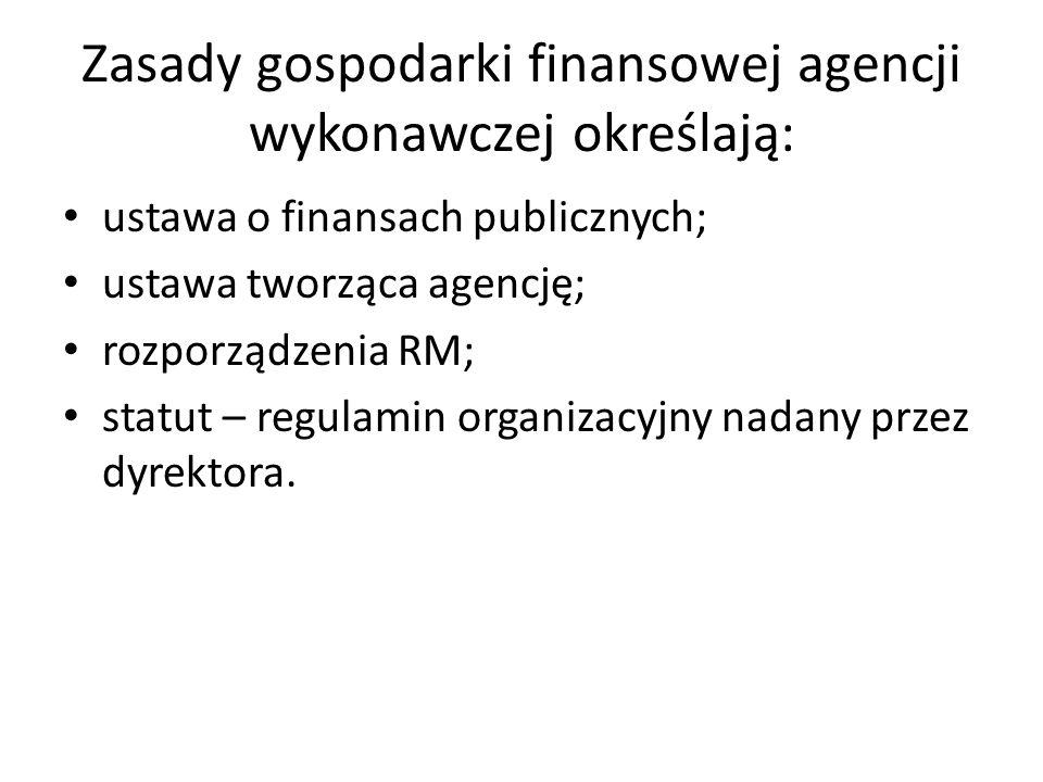Zasady gospodarki finansowej agencji wykonawczej określają: ustawa o finansach publicznych; ustawa tworząca agencję; rozporządzenia RM; statut – regul