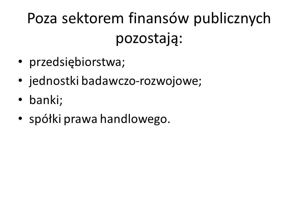 Poza sektorem finansów publicznych pozostają: przedsiębiorstwa; jednostki badawczo-rozwojowe; banki; spółki prawa handlowego.