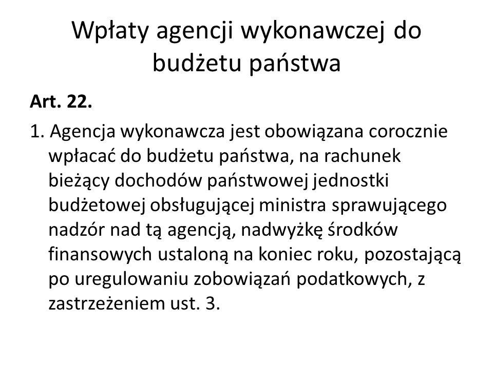 Wpłaty agencji wykonawczej do budżetu państwa Art. 22. 1. Agencja wykonawcza jest obowiązana corocznie wpłacać do budżetu państwa, na rachunek bieżący