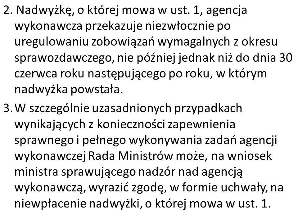2. Nadwyżkę, o której mowa w ust. 1, agencja wykonawcza przekazuje niezwłocznie po uregulowaniu zobowiązań wymagalnych z okresu sprawozdawczego, nie p