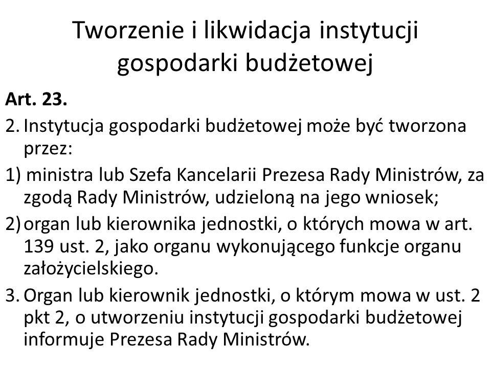 Tworzenie i likwidacja instytucji gospodarki budżetowej Art. 23. 2.Instytucja gospodarki budżetowej może być tworzona przez: 1) ministra lub Szefa Kan