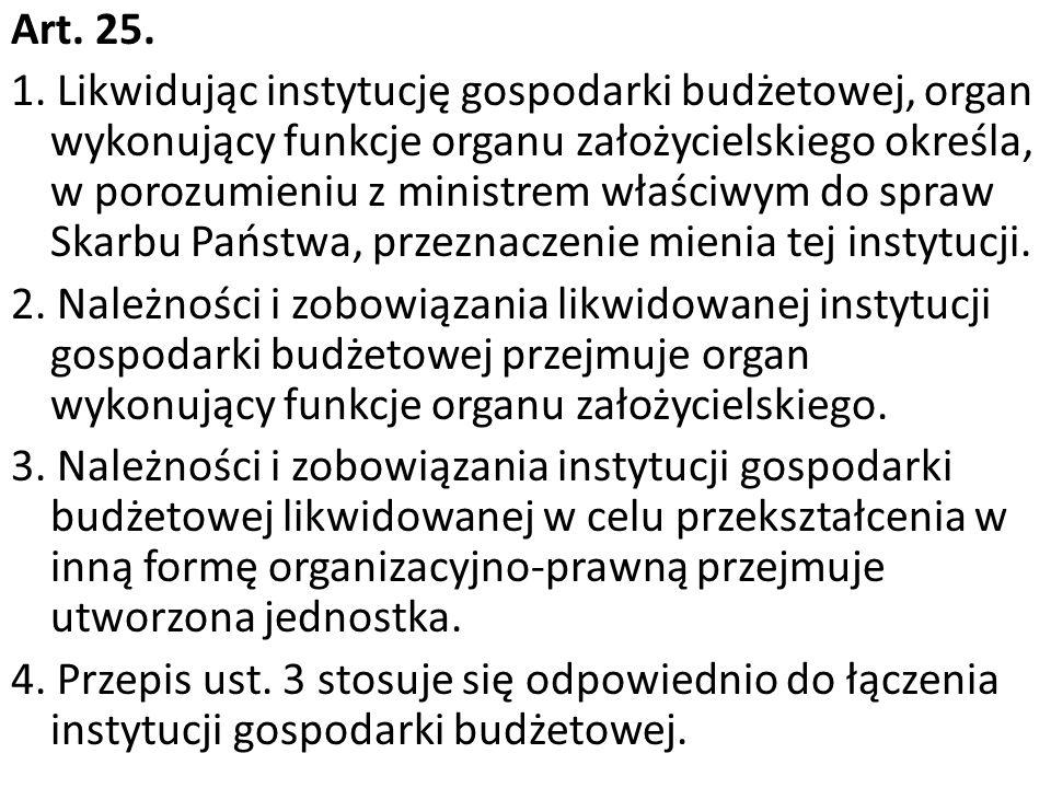 Art. 25. 1. Likwidując instytucję gospodarki budżetowej, organ wykonujący funkcje organu założycielskiego określa, w porozumieniu z ministrem właściwy