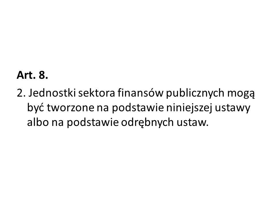 Art. 8. 2. Jednostki sektora finansów publicznych mogą być tworzone na podstawie niniejszej ustawy albo na podstawie odrębnych ustaw.