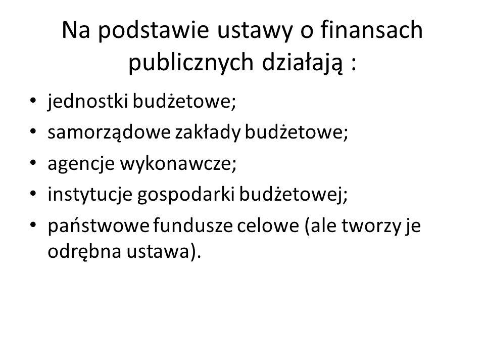 Na podstawie ustawy o finansach publicznych działają : jednostki budżetowe; samorządowe zakłady budżetowe; agencje wykonawcze; instytucje gospodarki b