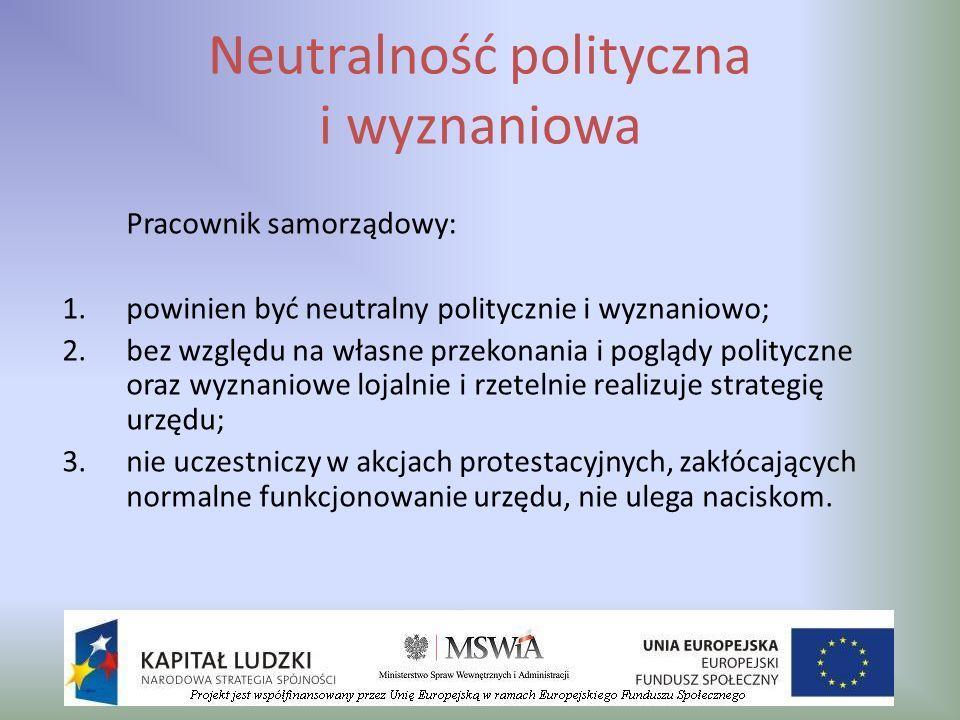 Neutralność polityczna i wyznaniowa Pracownik samorządowy: 1.powinien być neutralny politycznie i wyznaniowo; 2.bez względu na własne przekonania i po