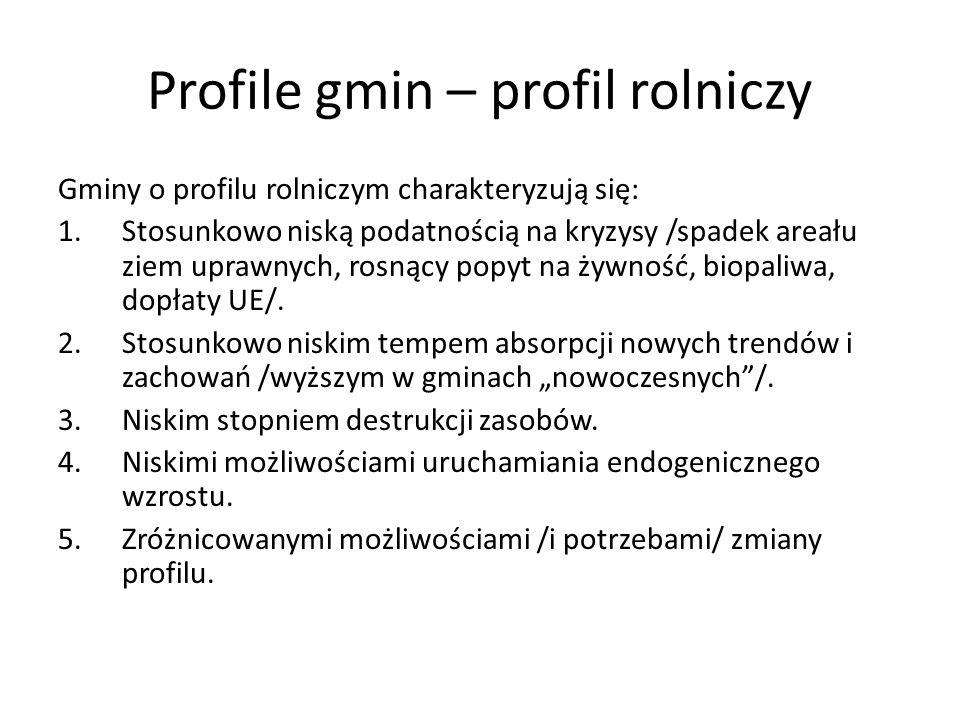 Profile gmin – profil rolniczy Gminy o profilu rolniczym charakteryzują się: 1.Stosunkowo niską podatnością na kryzysy /spadek areału ziem uprawnych,