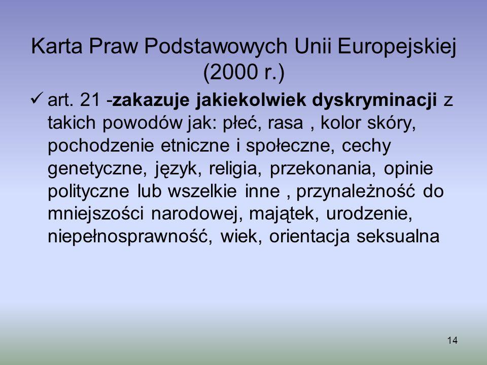 14 Karta Praw Podstawowych Unii Europejskiej (2000 r.) art. 21 -zakazuje jakiekolwiek dyskryminacji z takich powodów jak: płeć, rasa, kolor skóry, poc