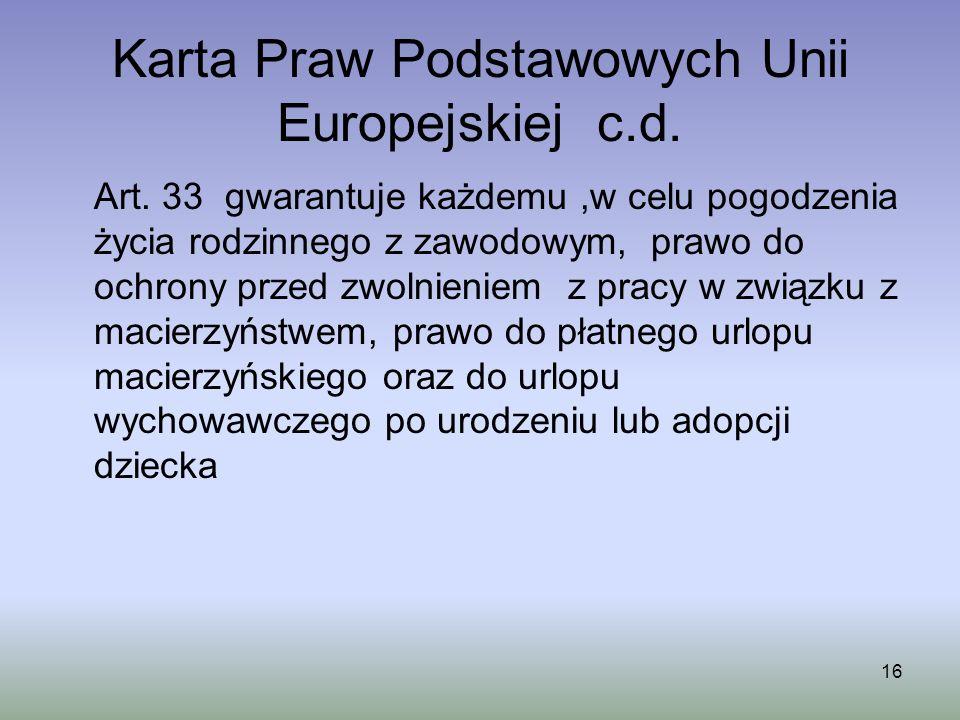 16 Karta Praw Podstawowych Unii Europejskiej c.d. Art. 33 gwarantuje każdemu,w celu pogodzenia życia rodzinnego z zawodowym, prawo do ochrony przed zw