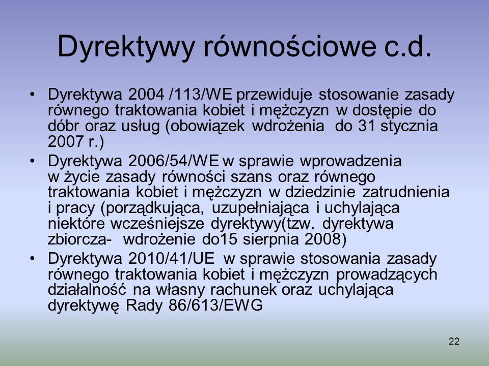 22 Dyrektywy równościowe c.d. Dyrektywa 2004 /113/WE przewiduje stosowanie zasady równego traktowania kobiet i mężczyzn w dostępie do dóbr oraz usług