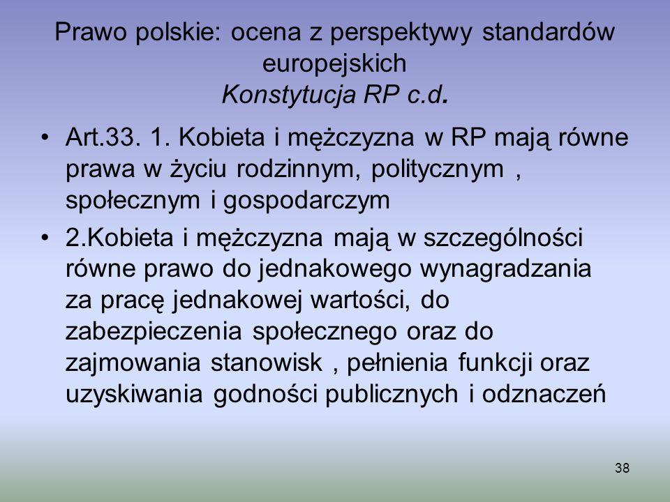Prawo polskie: ocena z perspektywy standardów europejskich Konstytucja RP c.d. Art.33. 1. Kobieta i mężczyzna w RP mają równe prawa w życiu rodzinnym,
