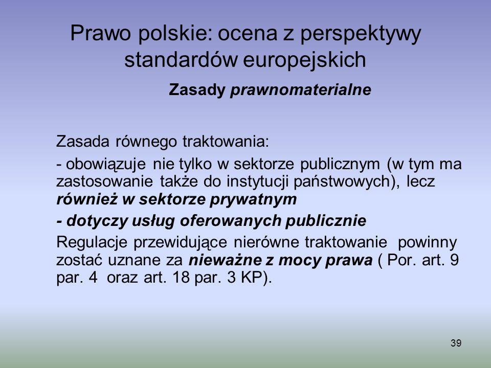 39 Prawo polskie: ocena z perspektywy standardów europejskich Zasada równego traktowania: - obowiązuje nie tylko w sektorze publicznym (w tym ma zasto