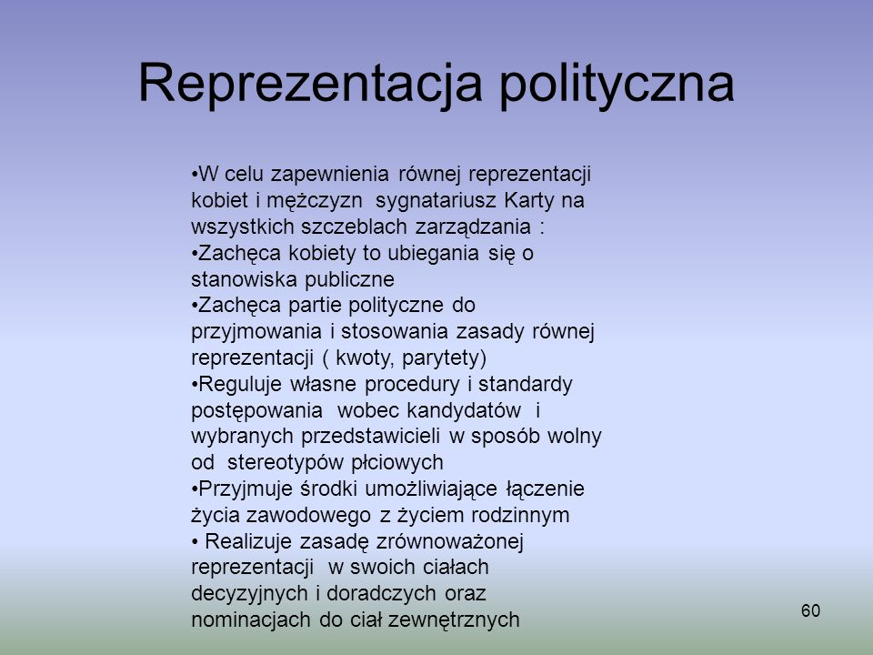 Reprezentacja polityczna 60 W celu zapewnienia równej reprezentacji kobiet i mężczyzn sygnatariusz Karty na wszystkich szczeblach zarządzania : Zachęc