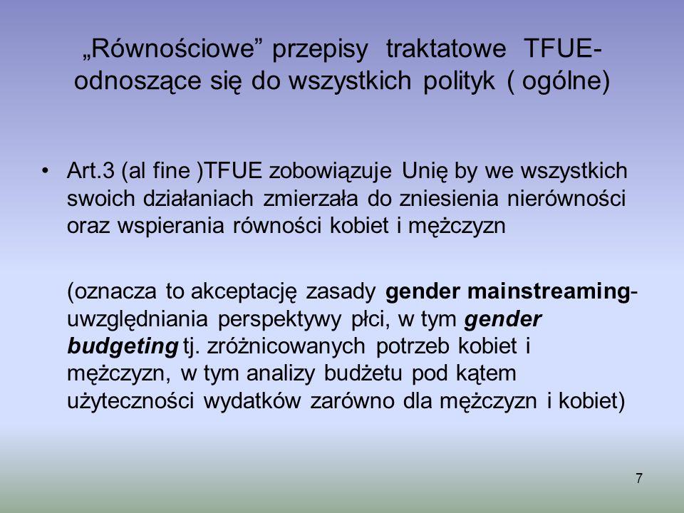 Równościowe przepisy traktatowe TFUE- odnoszące się do wszystkich polityk ( ogólne) Art.3 (al fine )TFUE zobowiązuje Unię by we wszystkich swoich dzia