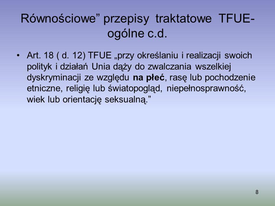 Równościowe przepisy traktatowe TFUE- ogólne c.d. Art. 18 ( d. 12) TFUE przy określaniu i realizacji swoich polityk i działań Unia dąży do zwalczania