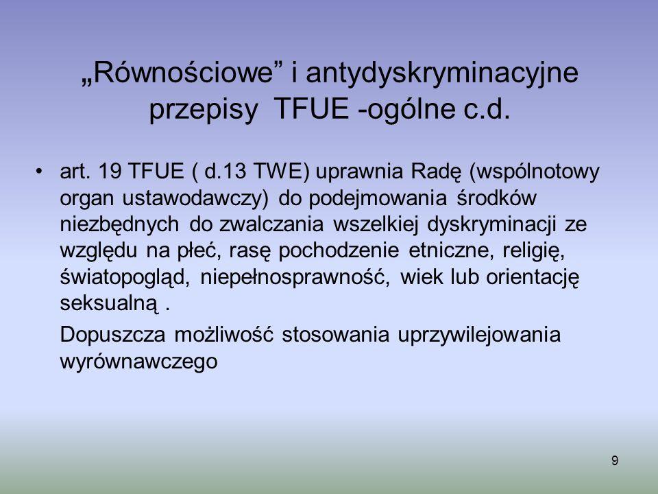 9 Równościowe i antydyskryminacyjne przepisy TFUE -ogólne c.d. art. 19 TFUE ( d.13 TWE) uprawnia Radę (wspólnotowy organ ustawodawczy) do podejmowania
