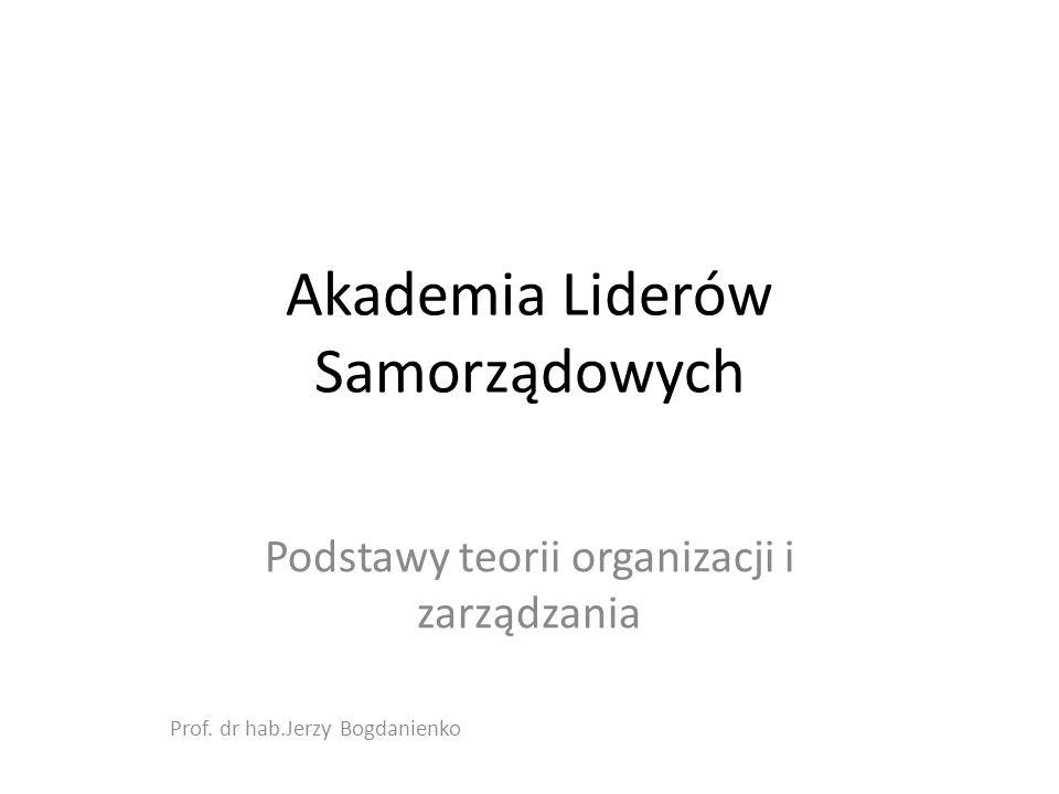 Akademia Liderów Samorządowych Podstawy teorii organizacji i zarządzania Prof.