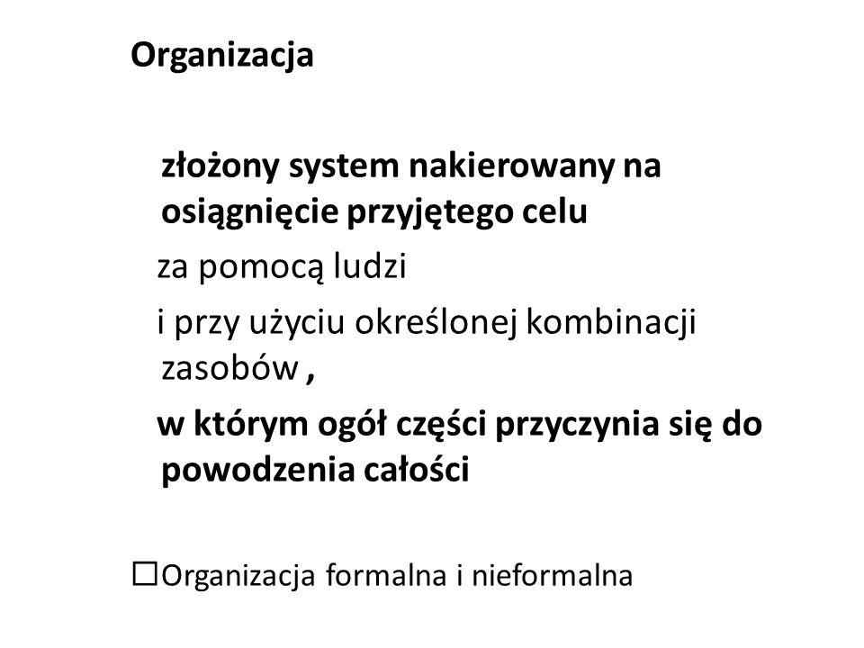 Organizacja złożony system nakierowany na osiągnięcie przyjętego celu za pomocą ludzi i przy użyciu określonej kombinacji zasobów, w którym ogół części przyczynia się do powodzenia całości Organizacja formalna i nieformalna