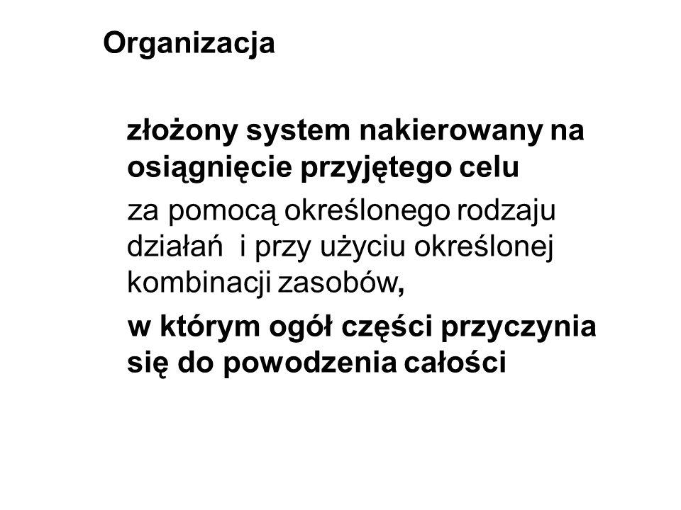 Organizacja złożony system nakierowany na osiągnięcie przyjętego celu za pomocą określonego rodzaju działań i przy użyciu określonej kombinacji zasobó