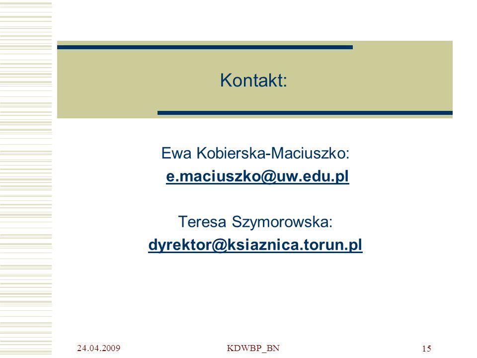 24.04.2009KDWBP_BN 15 Kontakt: Ewa Kobierska-Maciuszko: e.maciuszko@uw.edu.pl Teresa Szymorowska: dyrektor@ksiaznica.torun.pl