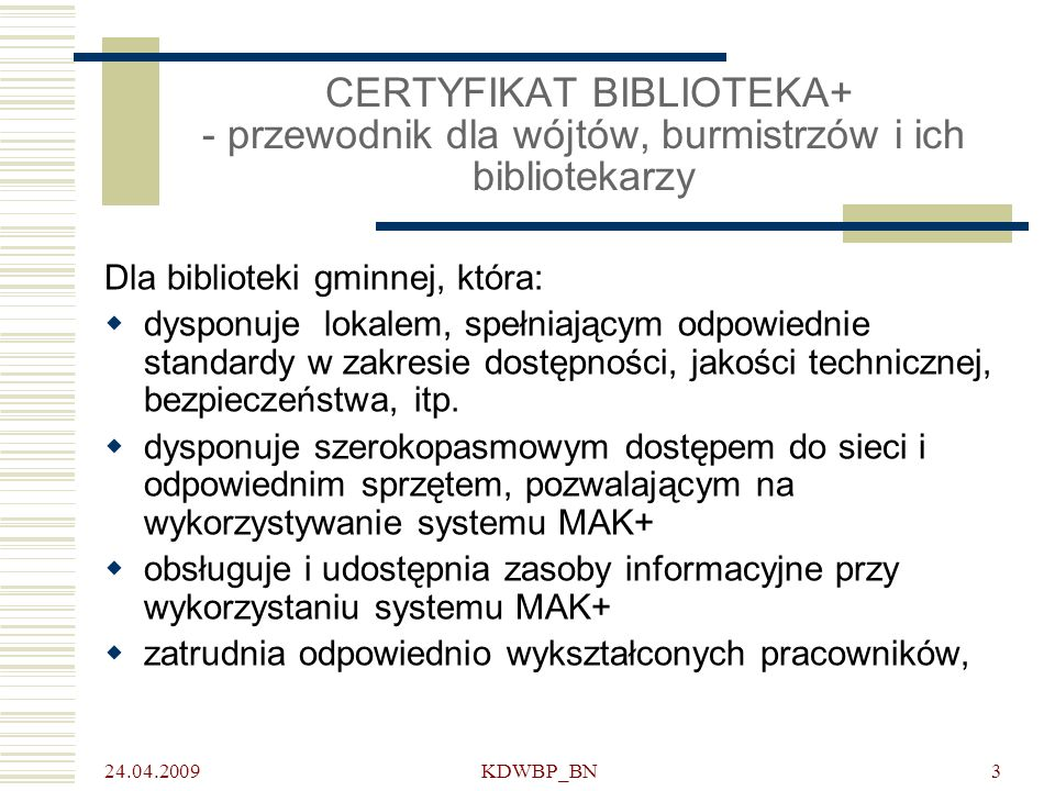 24.04.2009 KDWBP_BN4 DLA KOGO CERTYFIKAT BIBLIOTEKA+ (2) dysponuje odpowiednio pozyskiwanymi i administrowanymi środkami na utrzymanie, lokalu, wyposażenia i zasobów informacyjnych drukowanych i elektronicznych zapewnia wygodny i jednakowy dostęp do informacji oraz pomoc w jej uzyskaniu każdemu użytkownikowi bez względu na wiek, płeć, przynależność etniczną i wyznaniową itp., w tym również użytkownikom z różnymi rodzajami niepełnosprawności stanowi lokalny węzeł ogólnopolskiej sieci informacyjnych centrów gminnych zgodnie z założeniami Strategii Rozwoju Społeczeństwa Informacyjnego do roku 2013