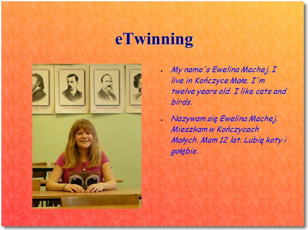 eTwinning My name's Ewelina Machej. I live in Kończyce Małe. I'm twelve years old. I like cats and birds. Nazywam się Ewelina Machej. Mieszkam w Kończ