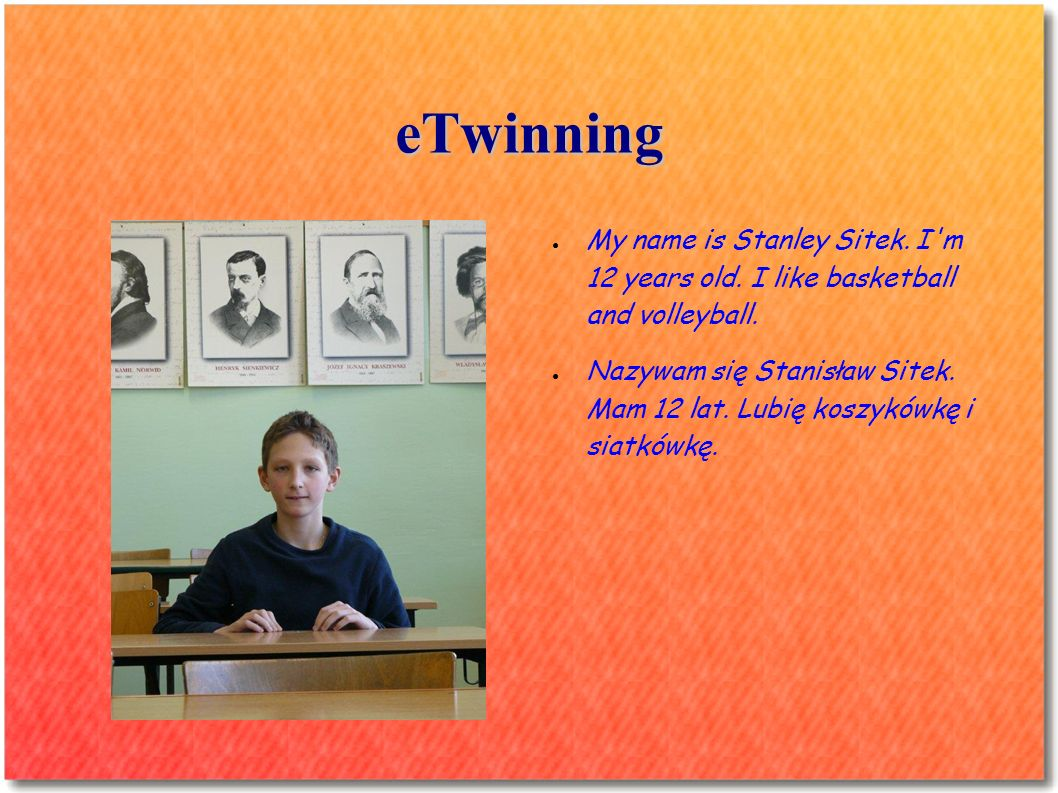 eTwinning My name is Stanley Sitek. I'm 12 years old. I like basketball and volleyball. Nazywam się Stanisław Sitek. Mam 12 lat. Lubię koszykówkę i si