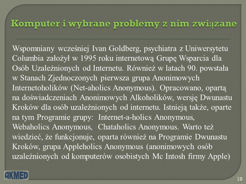 Komputer i wybrane problemy z nim zwi ą zane 19 Wspomniany wcześniej Ivan Goldberg, psychiatra z Uniwersytetu Columbia założył w 1995 roku internetową