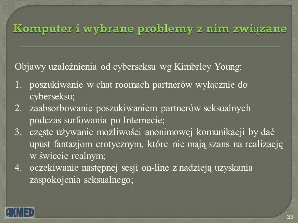 Komputer i wybrane problemy z nim zwi ą zane 33 Objawy uzależnienia od cyberseksu wg Kimbrley Young: 1.poszukiwanie w chat roomach partnerów wyłącznie