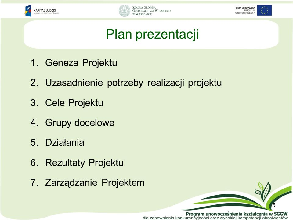 Plan prezentacji 1.Geneza Projektu 2.Uzasadnienie potrzeby realizacji projektu 3.Cele Projektu 4.Grupy docelowe 5.Działania 6.Rezultaty Projektu 7.Zarządzanie Projektem 3