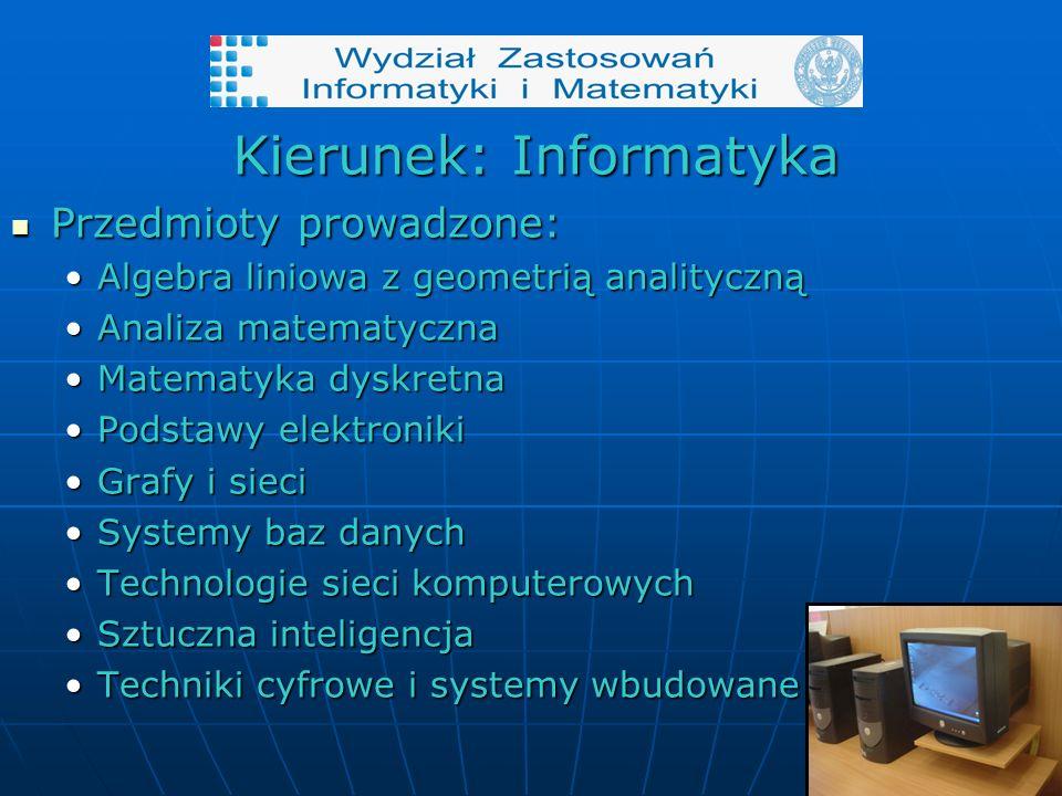 Kierunek: Informatyka Przedmioty prowadzone: Przedmioty prowadzone: Algebra liniowa z geometrią analitycznąAlgebra liniowa z geometrią analityczną Analiza matematycznaAnaliza matematyczna Matematyka dyskretnaMatematyka dyskretna Podstawy elektronikiPodstawy elektroniki Grafy i sieciGrafy i sieci Systemy baz danychSystemy baz danych Technologie sieci komputerowychTechnologie sieci komputerowych Sztuczna inteligencjaSztuczna inteligencja Techniki cyfrowe i systemy wbudowaneTechniki cyfrowe i systemy wbudowane