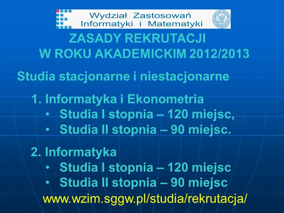 ZASADY REKRUTACJI W ROKU AKADEMICKIM 2012/2013 Studia stacjonarne i niestacjonarne 1.Informatyka i Ekonometria Studia I stopnia – 120 miejsc, Studia II stopnia – 90 miejsc.