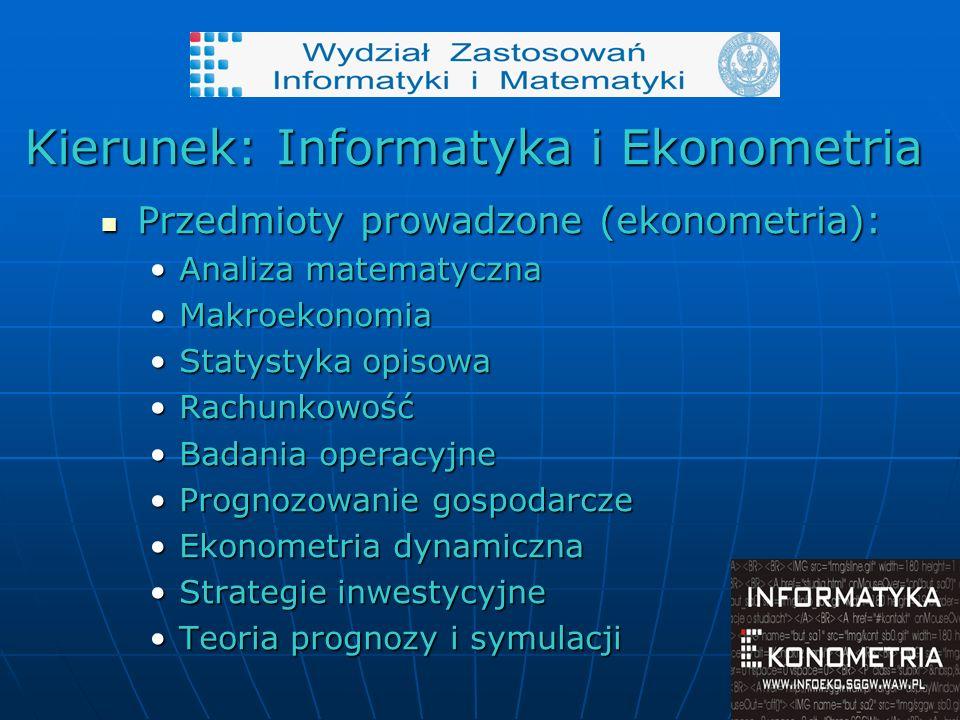 Kierunek: Informatyka i Ekonometria Przedmioty prowadzone (ekonometria): Przedmioty prowadzone (ekonometria): Analiza matematycznaAnaliza matematyczna MakroekonomiaMakroekonomia Statystyka opisowaStatystyka opisowa RachunkowośćRachunkowość Badania operacyjneBadania operacyjne Prognozowanie gospodarczePrognozowanie gospodarcze Ekonometria dynamicznaEkonometria dynamiczna Strategie inwestycyjneStrategie inwestycyjne Teoria prognozy i symulacjiTeoria prognozy i symulacji