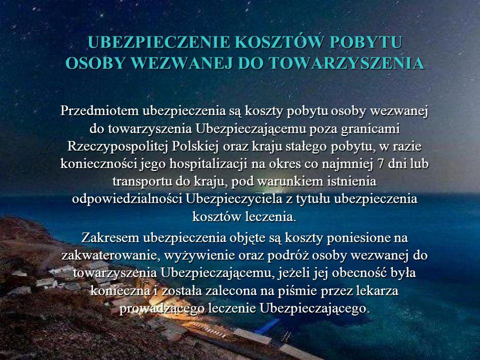 UBEZPIECZENIE KOSZTÓW POBYTU OSOBY WEZWANEJ DO TOWARZYSZENIA Przedmiotem ubezpieczenia są koszty pobytu osoby wezwanej do towarzyszenia Ubezpieczającemu poza granicami Rzeczypospolitej Polskiej oraz kraju stałego pobytu, w razie konieczności jego hospitalizacji na okres co najmniej 7 dni lub transportu do kraju, pod warunkiem istnienia odpowiedzialności Ubezpieczyciela z tytułu ubezpieczenia kosztów leczenia.