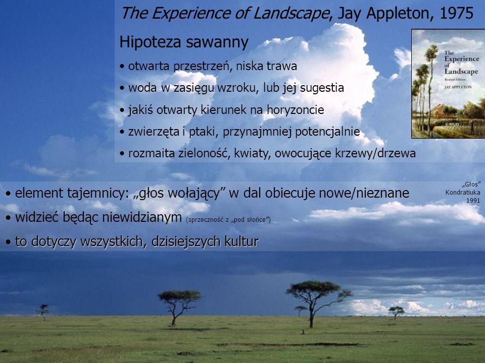 The Experience of Landscape, Jay Appleton, 1975 Hipoteza sawanny otwarta przestrzeń, niska trawa woda w zasięgu wzroku, lub jej sugestia jakiś otwarty kierunek na horyzoncie zwierzęta i ptaki, przynajmniej potencjalnie rozmaita zieloność, kwiaty, owocujące krzewy/drzewa element tajemnicy: głos wołający w dal obiecuje nowe/nieznane widzieć będąc niewidzianym (sprzeczność z pod słońce) to dotyczy wszystkich, dzisiejszych kultur Głos Kondratiuka 1991