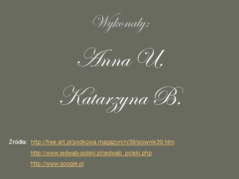 Wykonaly: Anna U. Katarzyna B. Źródła: http://free.art.pl/podkowa.magazyn/nr39/slownik39.htmhttp://free.art.pl/podkowa.magazyn/nr39/slownik39.htm http