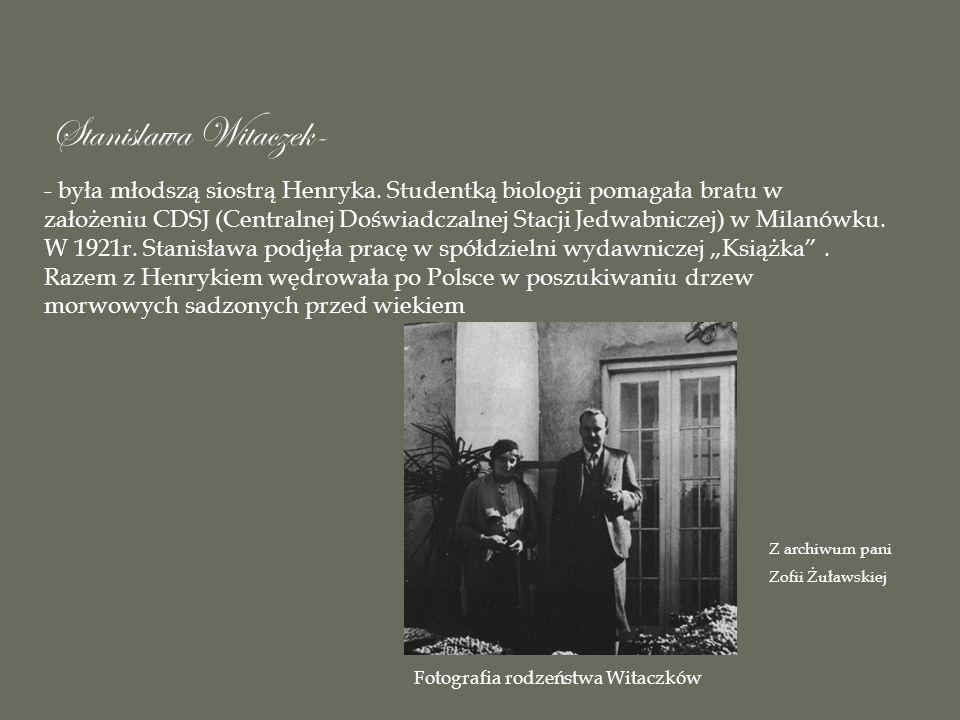Stanislawa Witaczek- - była młodszą siostrą Henryka. Studentką biologii pomagała bratu w założeniu CDSJ (Centralnej Doświadczalnej Stacji Jedwabniczej