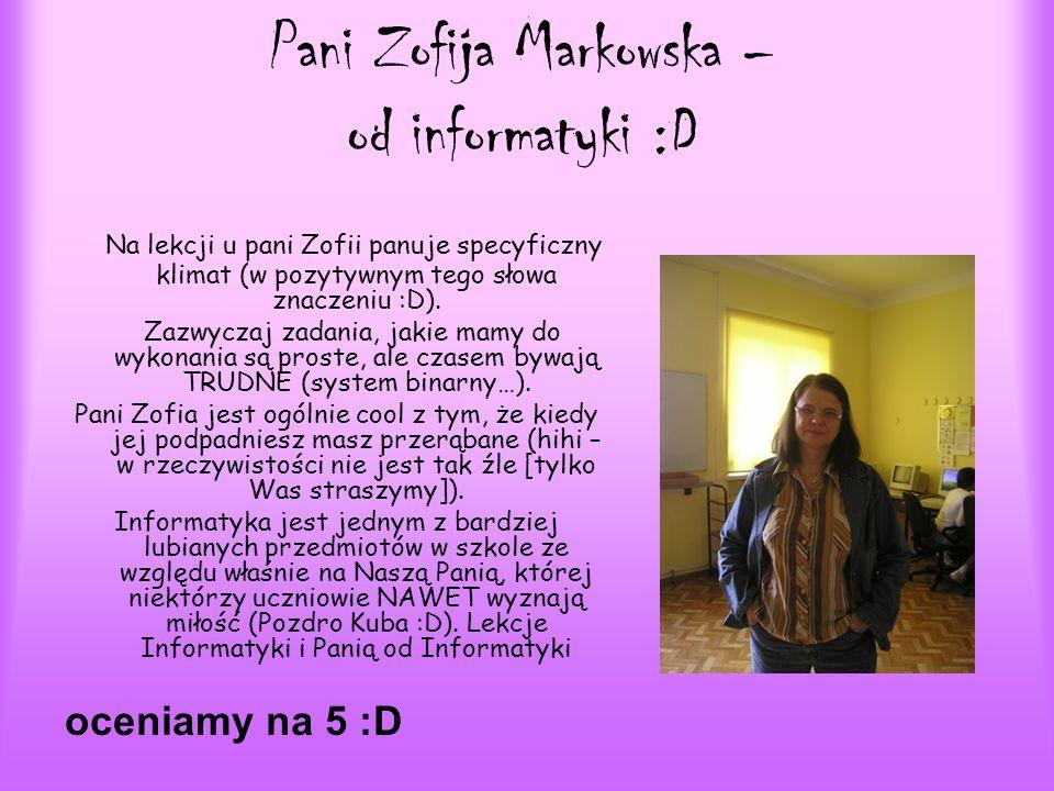 Pani Zofija Markowska – od informatyki :D Na lekcji u pani Zofii panuje specyficzny klimat (w pozytywnym tego słowa znaczeniu :D). Zazwyczaj zadania,