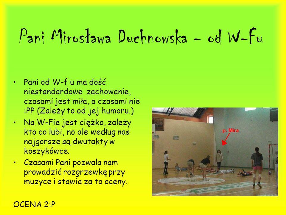 Pani Miros ł awa Duchnowska - od W-Fu Pani od W-f u ma dość niestandardowe zachowanie, czasami jest miła, a czasami nie :PP (Zależy to od jej humoru.)