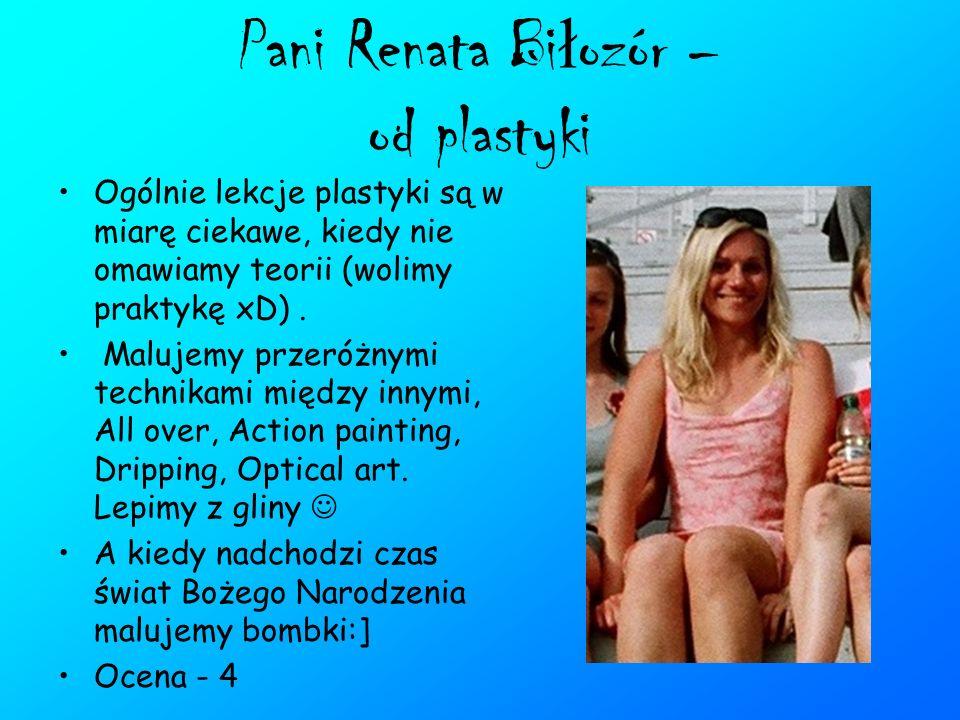 Pani Renata Bi ł ozór – od plastyki Ogólnie lekcje plastyki są w miarę ciekawe, kiedy nie omawiamy teorii (wolimy praktykę xD). Malujemy przeróżnymi t