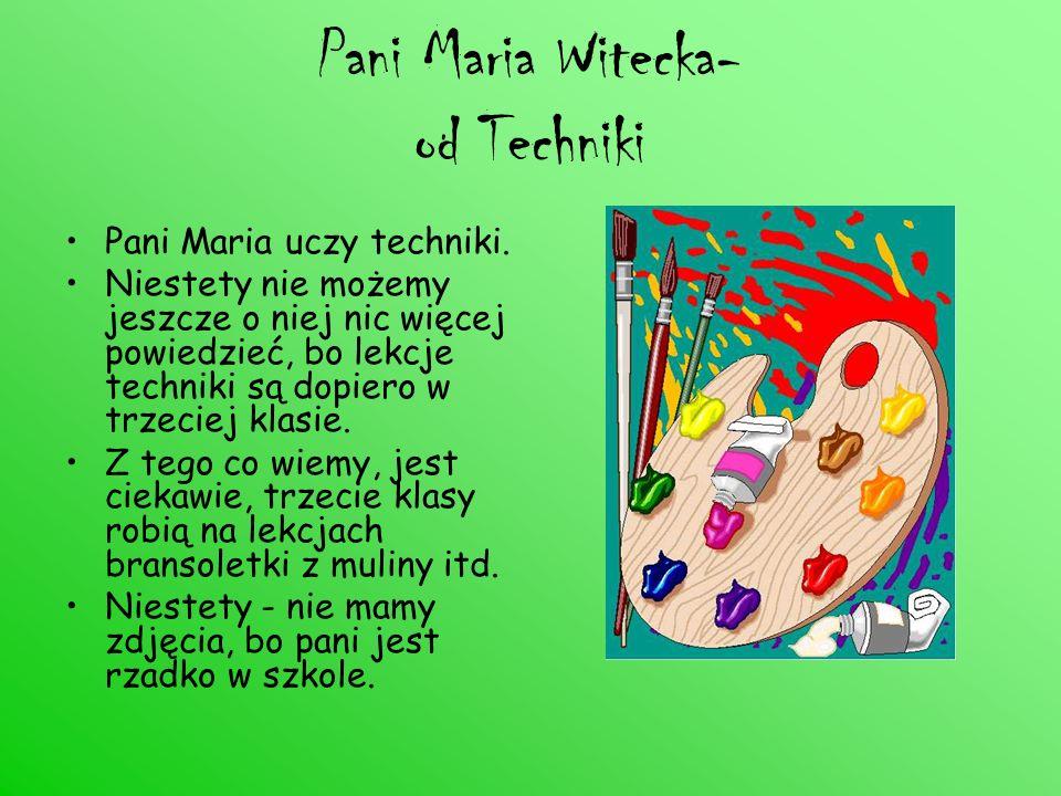 Pani Maria Witecka- od Techniki Pani Maria uczy techniki. Niestety nie możemy jeszcze o niej nic więcej powiedzieć, bo lekcje techniki są dopiero w tr