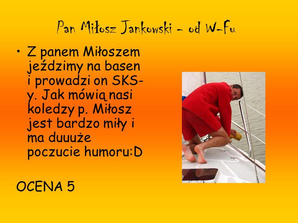 Pan Mi ł osz Jankowski - od W-Fu Z panem Miłoszem jeździmy na basen i prowadzi on SKS- y. Jak mówią nasi koledzy p. Miłosz jest bardzo miły i ma duuuż
