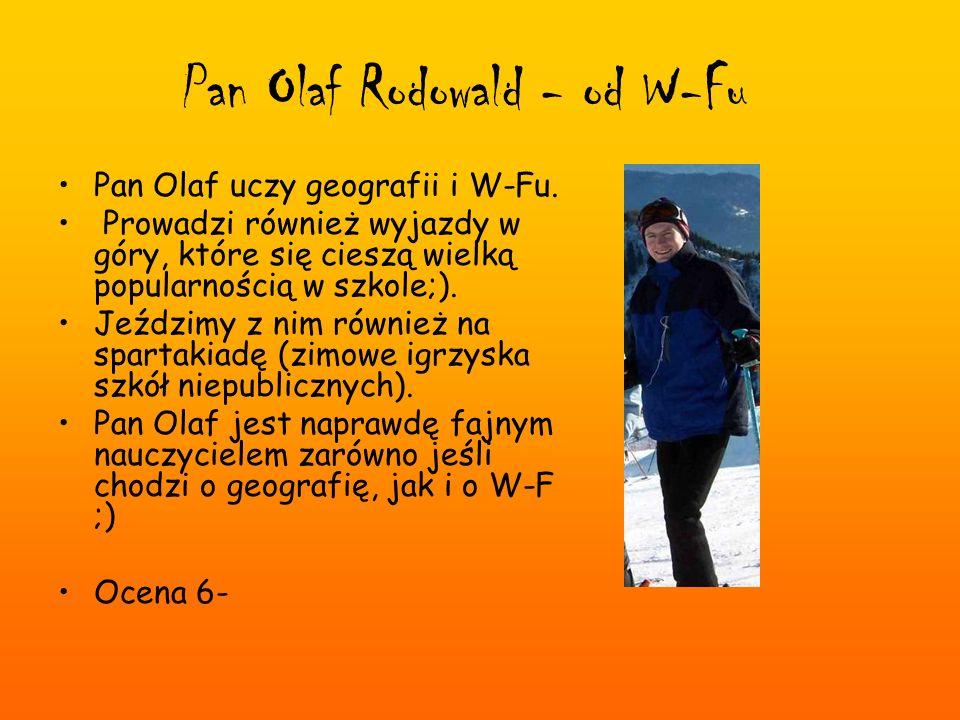 Pan Olaf Rodowald - od W-Fu Pan Olaf uczy geografii i W-Fu. Prowadzi również wyjazdy w góry, które się cieszą wielką popularnością w szkole;). Jeździm