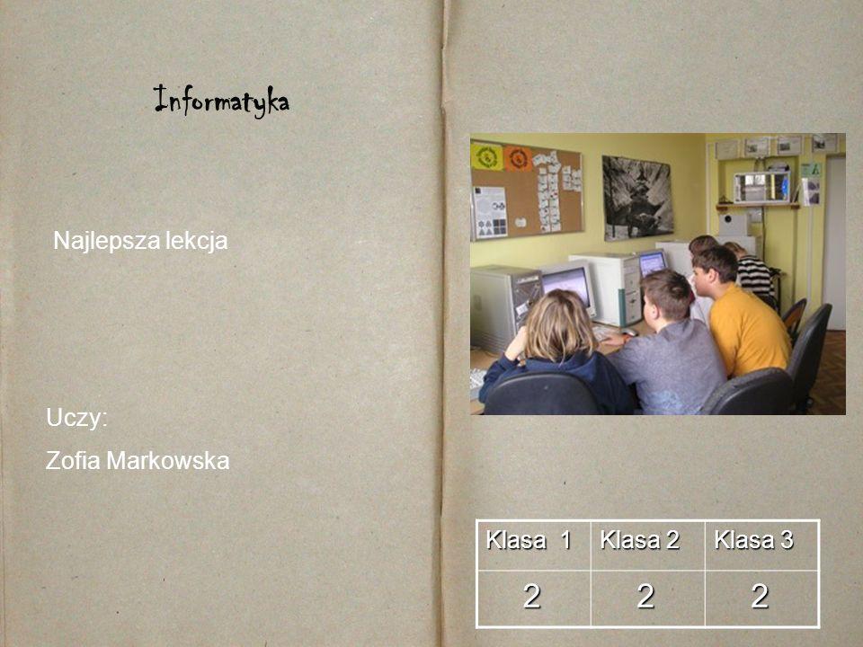 Klasa 1 Klasa 2 Klasa 3 2 2 2 Informatyka Uczy: Zofia Markowska Najlepsza lekcja