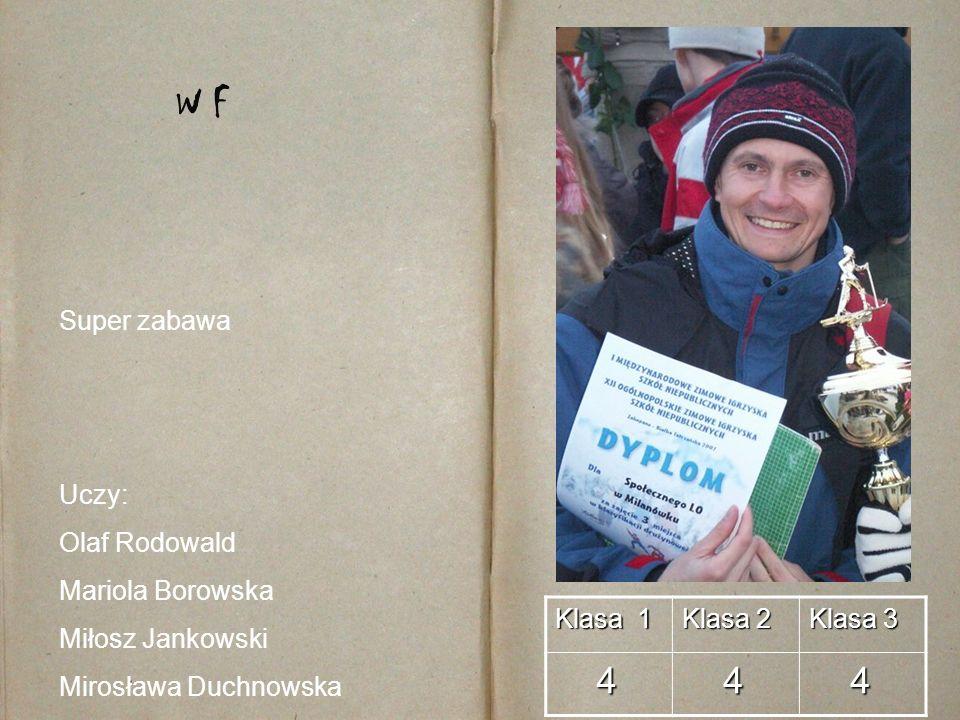 Klasa 1 Klasa 2 Klasa 3 4 4 4 W F Uczy: Olaf Rodowald Mariola Borowska Miłosz Jankowski Mirosława Duchnowska Super zabawa